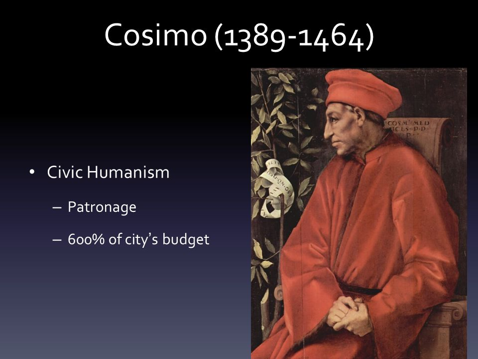 Cosimo (1389-1464) Civic Humanism – Patronage – 600% of city ' s budget