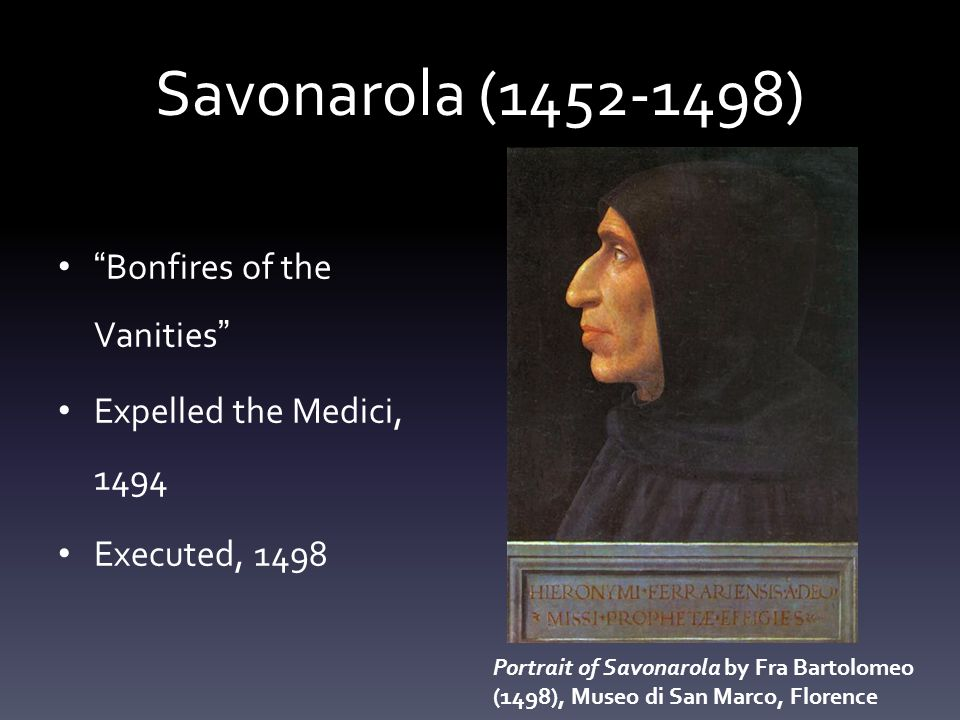 Savonarola (1452-1498) Bonfires of the Vanities Expelled the Medici, 1494 Executed, 1498 Portrait of Savonarola by Fra Bartolomeo (1498), Museo di San Marco, Florence