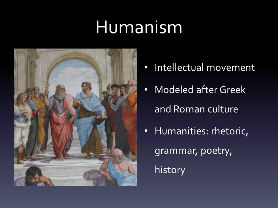 Humanism Intellectual movement Modeled after Greek and Roman culture Humanities: rhetoric, grammar, poetry, history