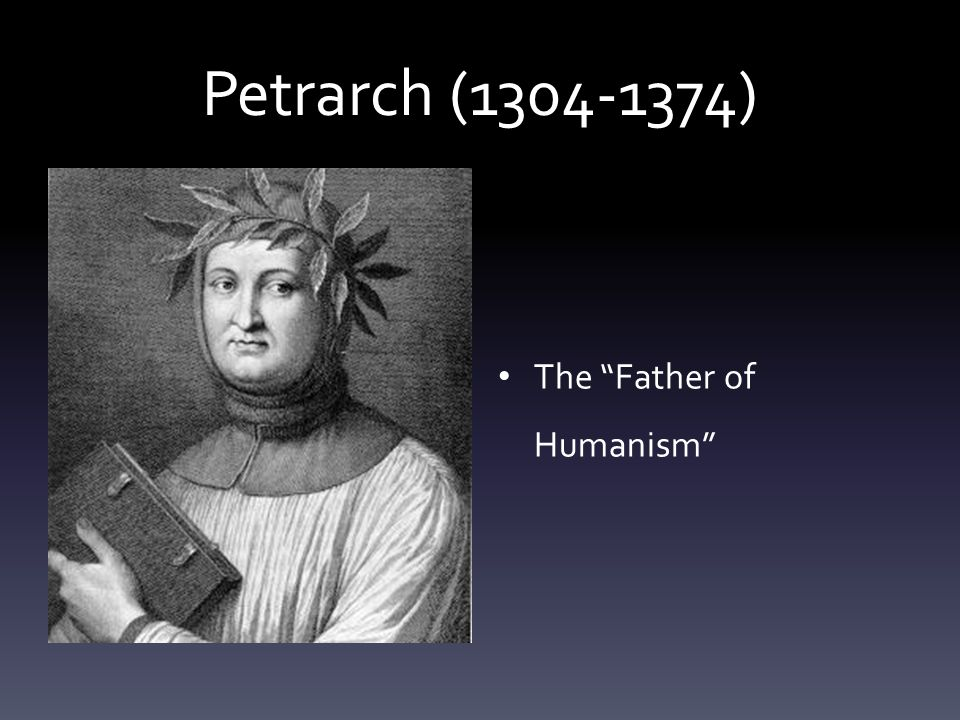 Petrarch ( ) The Father of Humanism