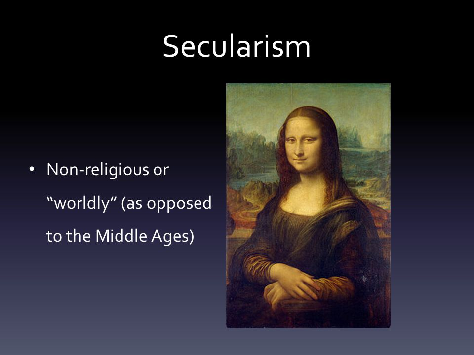 "Secularism Non-religious or ""worldly"" (as opposed to the Middle Ages)"