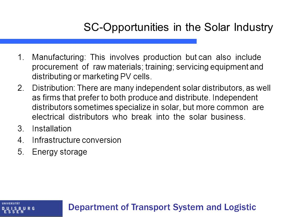 SC-Opportunities in the Solar Industry 1.Manufacturing: This involves production but can also include procurement of raw materials; training; servicing equipment and distributing or marketing PV cells.
