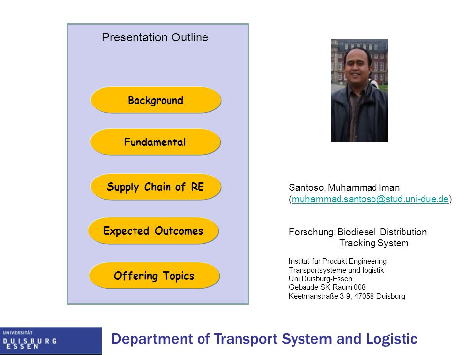 Department of Transport System and Logistic Fundamental Supply Chain of RE Expected Outcomes Presentation Outline Offering Topics Background Santoso, Muhammad Iman (muhammad.santoso@stud.uni-due.de)muhammad.santoso@stud.uni-due.de Forschung: Biodiesel Distribution Tracking System Institut für Produkt Engineering Transportsysteme und logistik Uni Duisburg-Essen Gebäude SK-Raum 008 Keetmanstraße 3-9, 47058 Duisburg