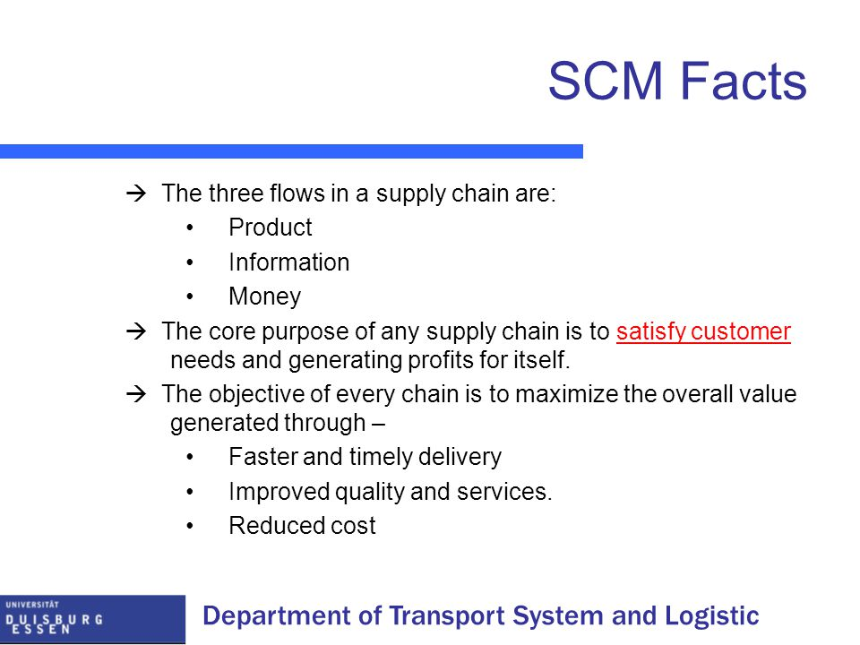 Department of Transport System and Logistic SCM Facts  The three flows in a supply chain are: Product Information Money  The core purpose of any supply chain is to satisfy customer needs and generating profits for itself.