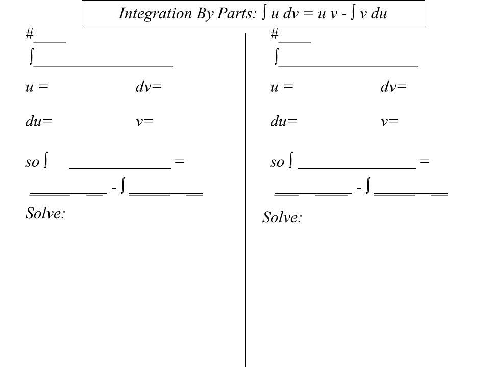 #____  _________________ u = dv= du= v= so  = _____ __ -  _____ __ Integration By Parts:  u dv = u v -  v du #____  _________________ u = dv= du= v= so  = ___ ____ -  _____ __ Solve: