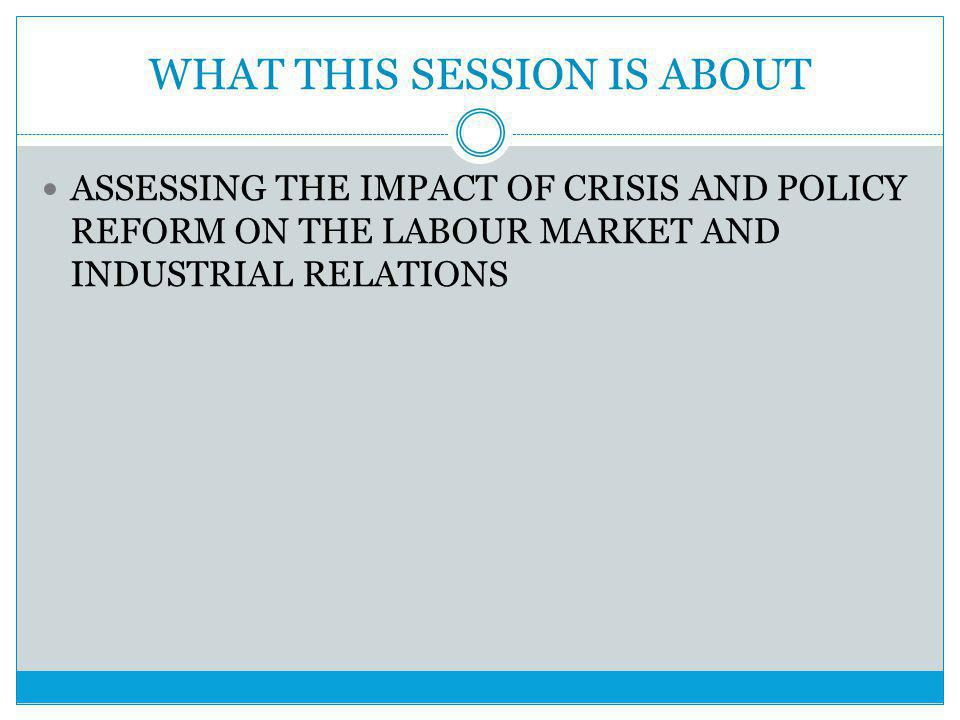 WHAT THIS SESSION IS ABOUT ASSESSING THE IMPACT OF CRISIS AND POLICY REFORM ON THE LABOUR MARKET AND INDUSTRIAL RELATIONS