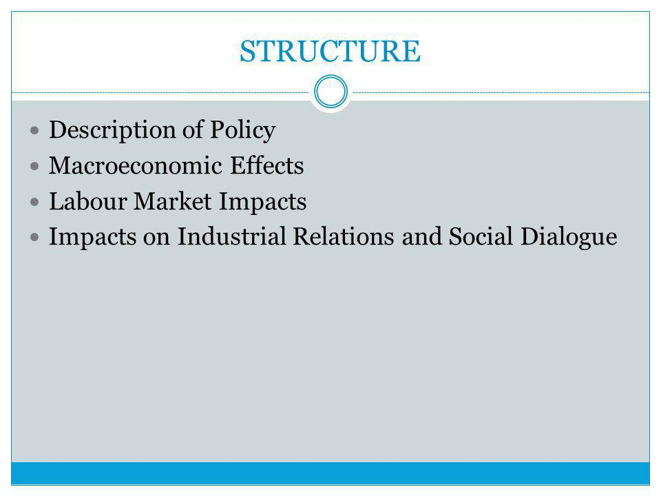 STRUCTURE Description of Policy Macroeconomic Effects Labour Market Impacts Impacts on Industrial Relations and Social Dialogue