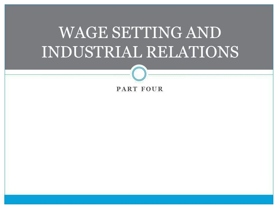 PART FOUR WAGE SETTING AND INDUSTRIAL RELATIONS