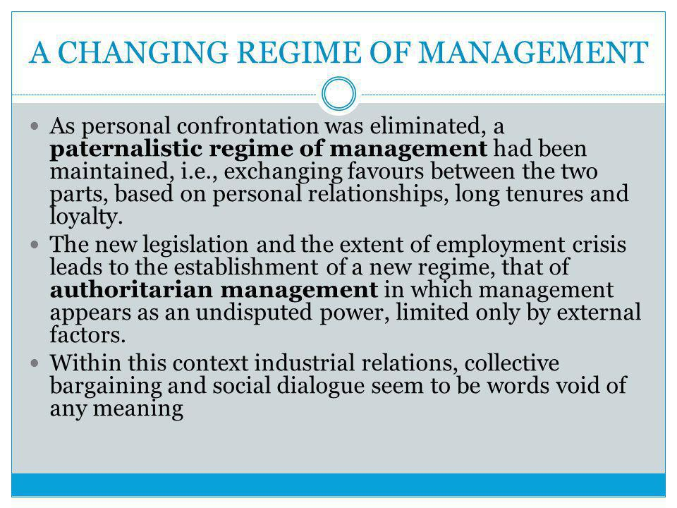 A CHANGING REGIME OF MANAGEMENT As personal confrontation was eliminated, a paternalistic regime of management had been maintained, i.e., exchanging favours between the two parts, based on personal relationships, long tenures and loyalty.