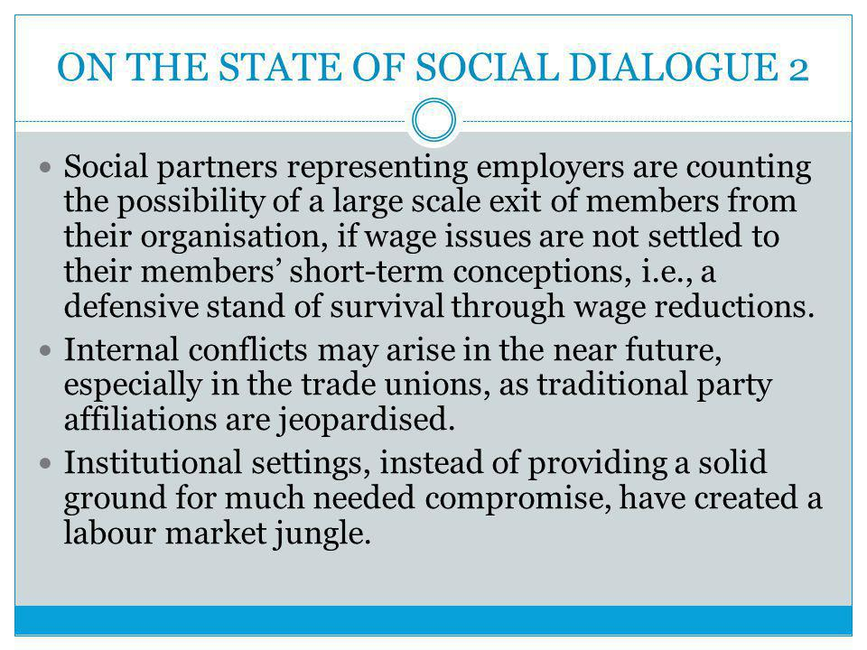 ON THE STATE OF SOCIAL DIALOGUE 2 Social partners representing employers are counting the possibility of a large scale exit of members from their organisation, if wage issues are not settled to their members' short-term conceptions, i.e., a defensive stand of survival through wage reductions.