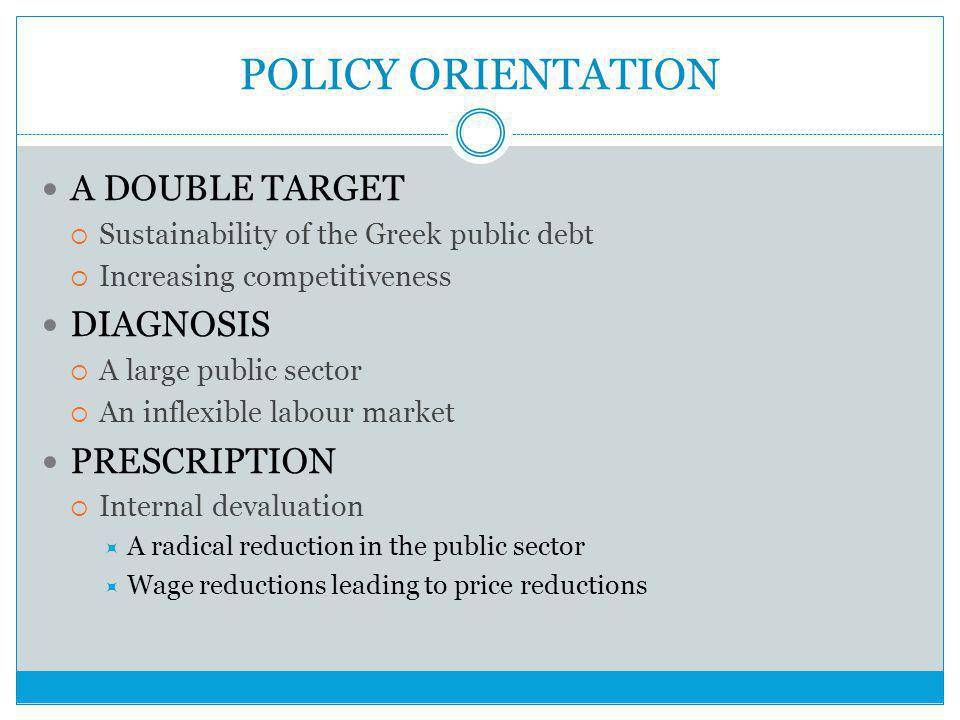 POLICY ORIENTATION A DOUBLE TARGET  Sustainability of the Greek public debt  Increasing competitiveness DIAGNOSIS  A large public sector  An inflexible labour market PRESCRIPTION  Internal devaluation  A radical reduction in the public sector  Wage reductions leading to price reductions