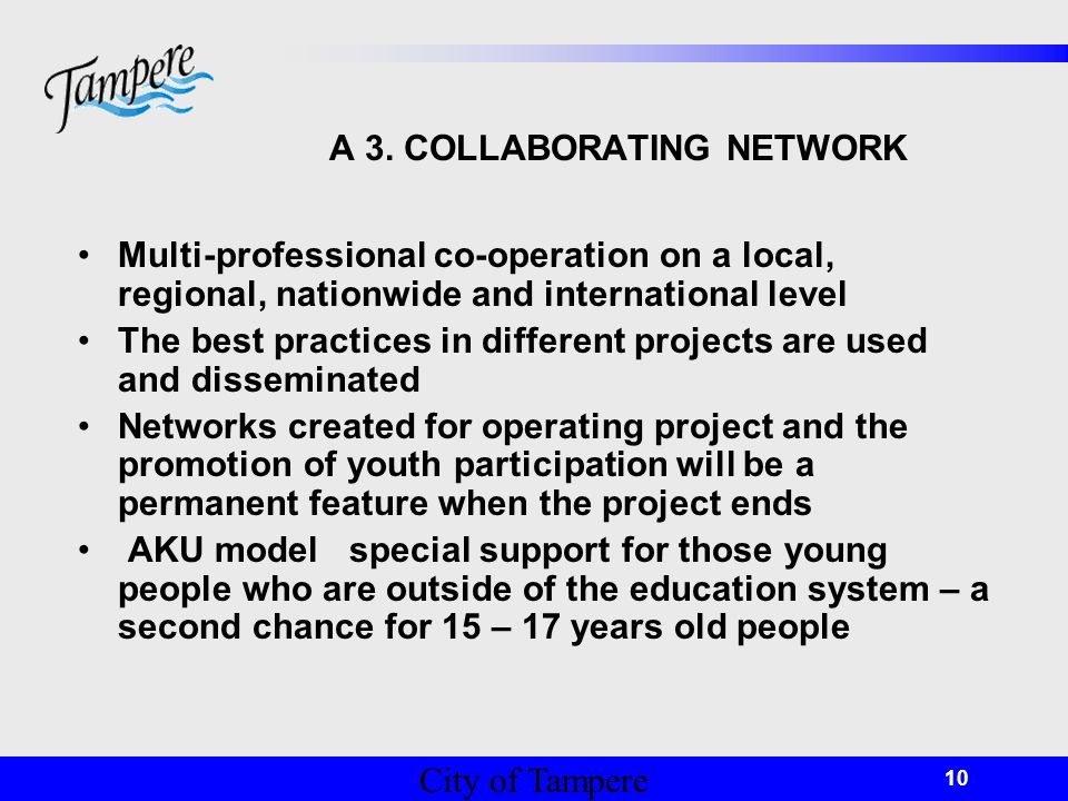 © Tampereen kaupunki 10 A 3. COLLABORATING NETWORK Multi-professional co-operation on a local, regional, nationwide and international level The best p