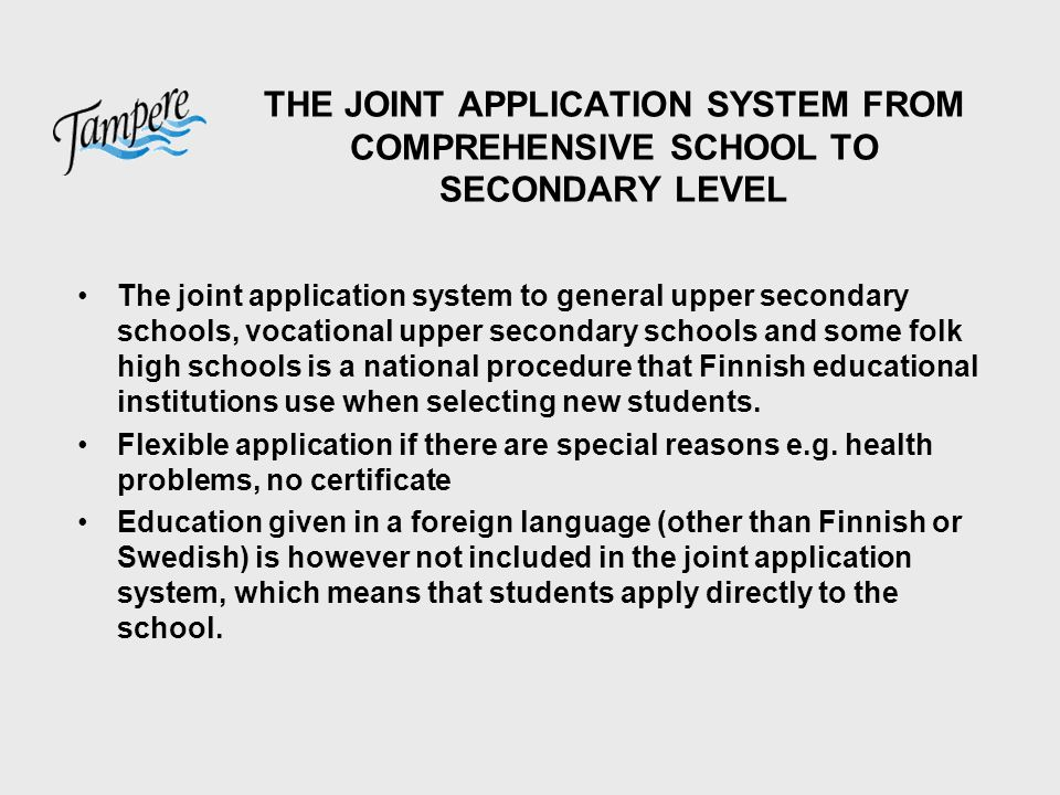 THE JOINT APPLICATION SYSTEM FROM COMPREHENSIVE SCHOOL TO SECONDARY LEVEL The joint application system to general upper secondary schools, vocational upper secondary schools and some folk high schools is a national procedure that Finnish educational institutions use when selecting new students.