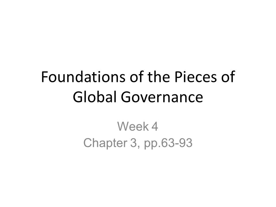 Foundations of the Pieces of Global Governance Week 4 Chapter 3, pp.63-93