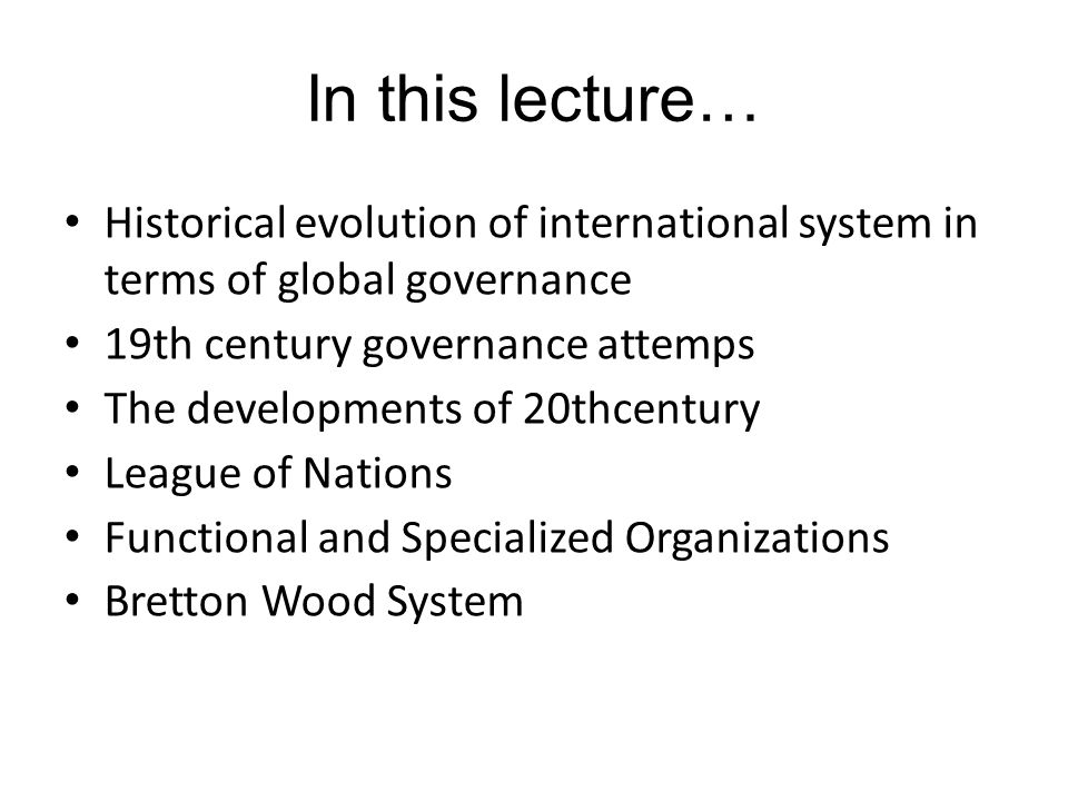 In this lecture… Historical evolution of international system in terms of global governance 19th century governance attemps The developments of 20thce