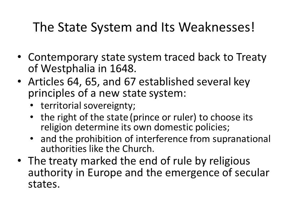 The State System and Its Weaknesses! Contemporary state system traced back to Treaty of Westphalia in 1648. Articles 64, 65, and 67 established severa