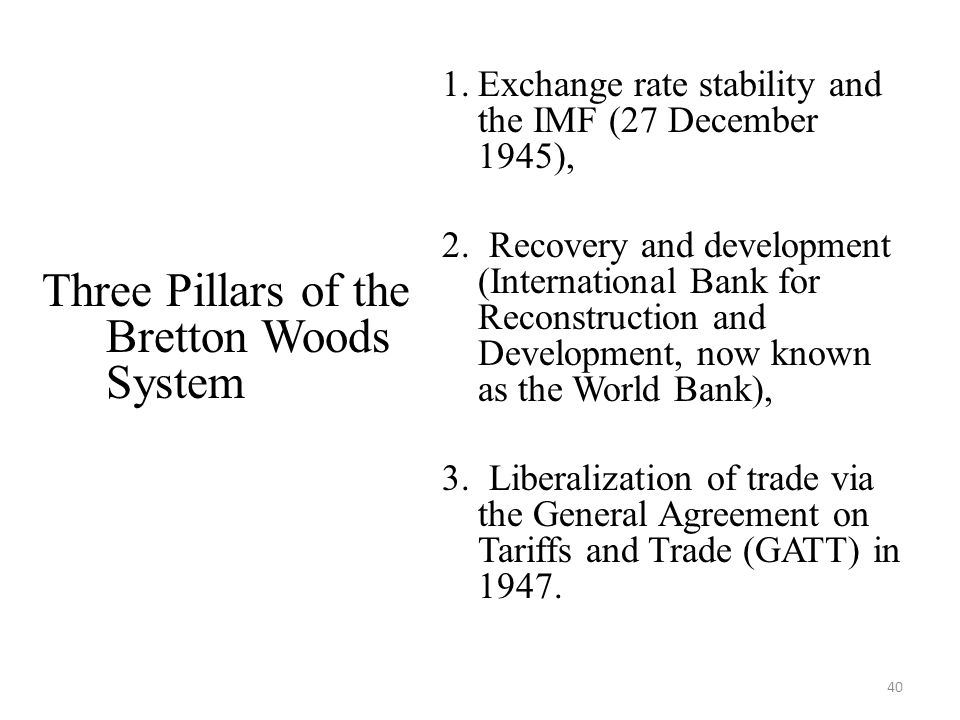 40 Three Pillars of the Bretton Woods System 1.Exchange rate stability and the IMF (27 December 1945), 2. Recovery and development (International Bank