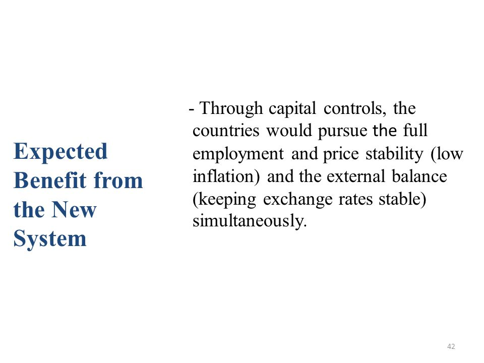 42 - Through capital controls, the countries would pursue the full employment and price stability (low inflation) and the external balance (keeping ex