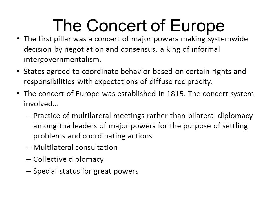 The Concert of Europe The first pillar was a concert of major powers making systemwide decision by negotiation and consensus, a king of informal inter