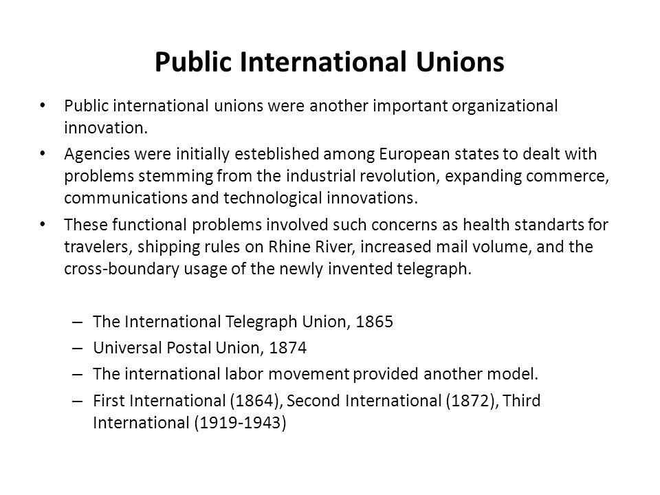 Public International Unions Public international unions were another important organizational innovation. Agencies were initially esteblished among Eu