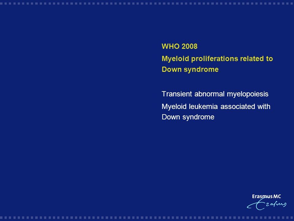  WHO 2008  Myeloid proliferations related to Down syndrome  Transient abnormal myelopoiesis  Myeloid leukemia associated with Down syndrome