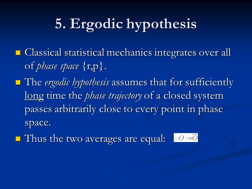 5. Ergodic hypothesis Classical statistical mechanics integrates over all of phase space {r,p}. Classical statistical mechanics integrates over all of