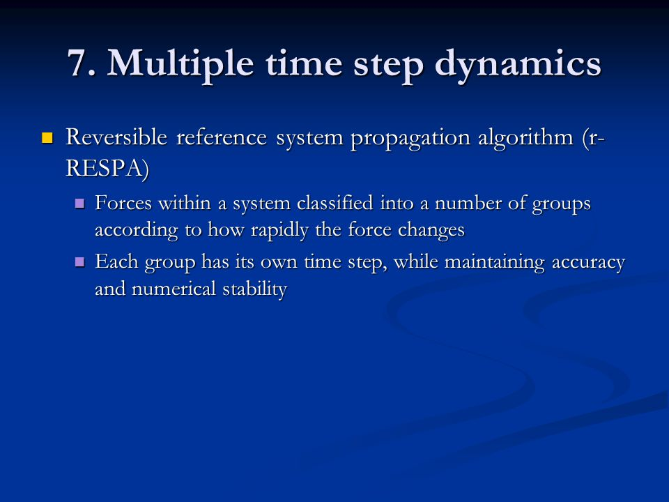 7. Multiple time step dynamics Reversible reference system propagation algorithm (r- RESPA) Reversible reference system propagation algorithm (r- RESP