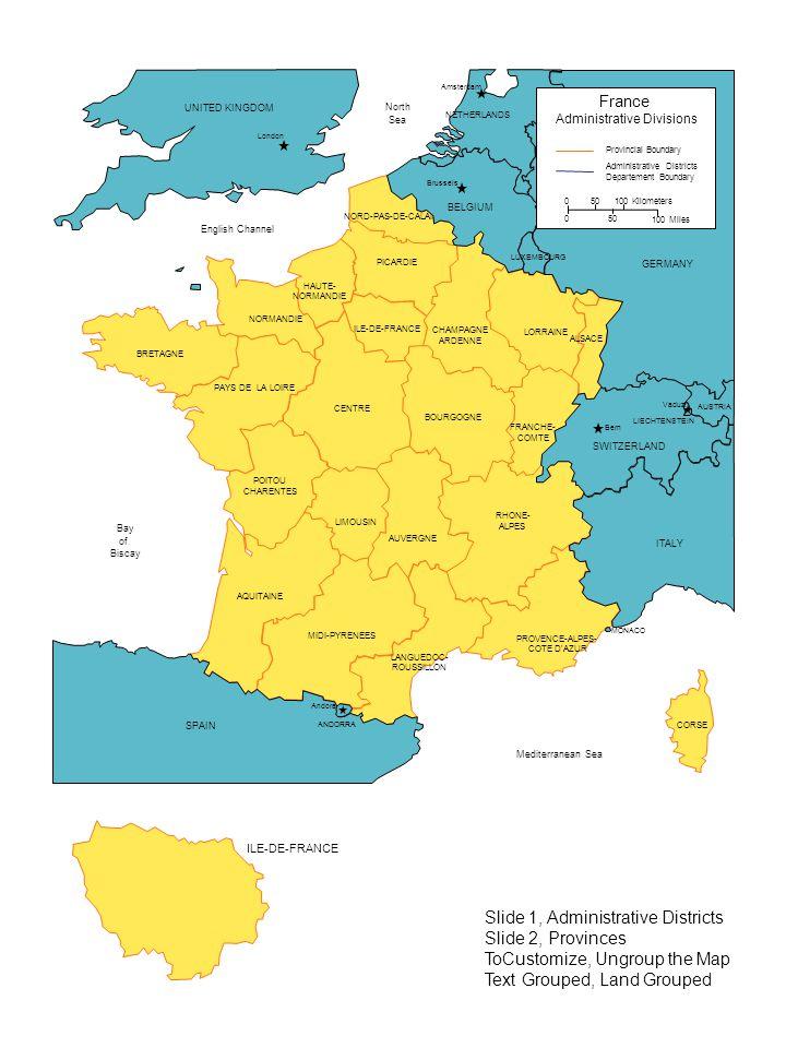 PAYS DE LA LOIRE POITOU CHARENTES LIMOUSIN AUVERGNE PROVENCE-ALPES- COTE D AZUR LANGUEDOC- ROUSSILLON MIDI-PYRENEES AQUITAINE CENTRE BOURGOGNE BRETAGNE NORMANDIE CHAMPAGNE ARDENNE LORRAINE ALSACE FRANCHE- COMTE RHONE- ALPES HAUTE- NORMANDIE NORD-PAS-DE-CALAIS ILE-DE-FRANCE CORSE PICARDIE ILE-DE-FRANCE MONACO UNITED KINGDOM London Brussels Bern Andora Vaduz Amsterdam LIECHTENSTEIN AUSTRIA ITALY SPAIN ANDORRA SWITZERLAND GERMANY BELGIUM NETHERLANDS LUXEMBOURG Bay Biscay English Channel Mediterranean Sea North Sea of Provincial Boundary Administrative Districts Departement Boundary France Administrative Divisions 100 Kilometers 50 0 0 100 Miles Slide 1, Administrative Districts Slide 2, Provinces ToCustomize, Ungroup the Map Text Grouped, Land Grouped