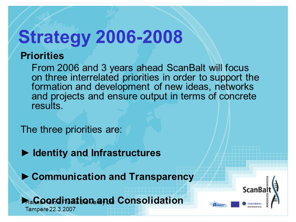 Hanna Halme, Turku Bio Valley Ltd Tampere Strategy Priorities From 2006 and 3 years ahead ScanBalt will focus on three interrelated priorities in order to support the formation and development of new ideas, networks and projects and ensure output in terms of concrete results.