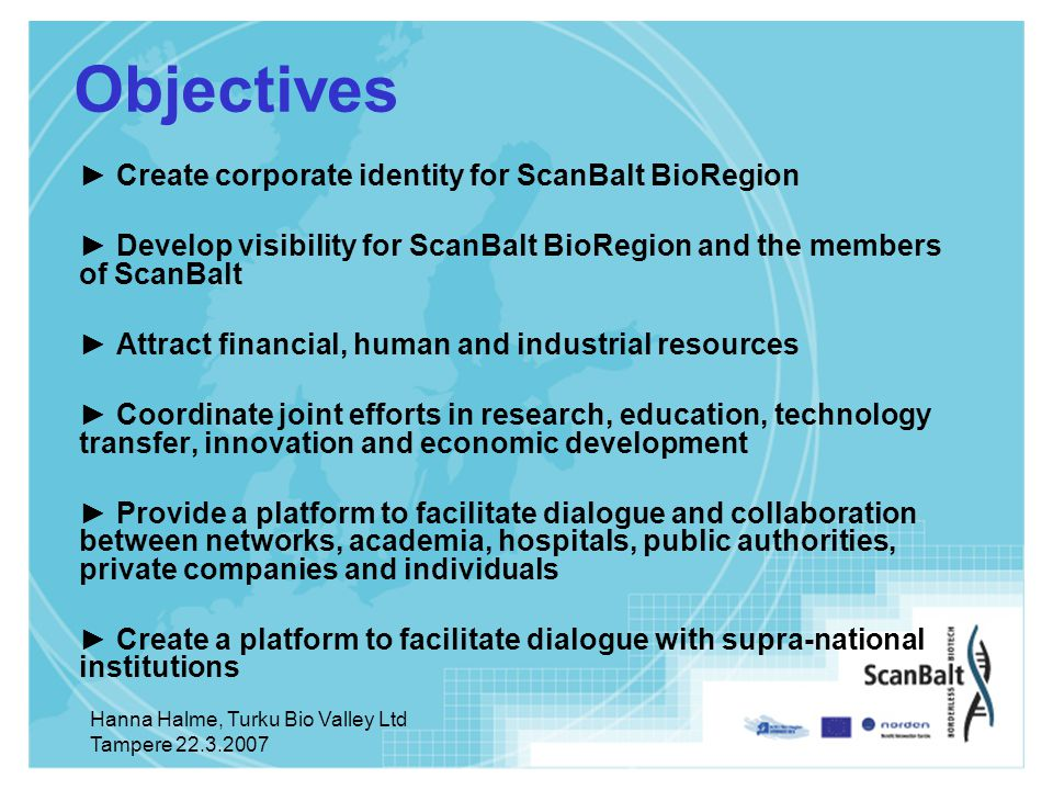 Hanna Halme, Turku Bio Valley Ltd Tampere Objectives ► Create corporate identity for ScanBalt BioRegion ► Develop visibility for ScanBalt BioRegion and the members of ScanBalt ► Attract financial, human and industrial resources ► Coordinate joint efforts in research, education, technology transfer, innovation and economic development ► Provide a platform to facilitate dialogue and collaboration between networks, academia, hospitals, public authorities, private companies and individuals ► Create a platform to facilitate dialogue with supra-national institutions