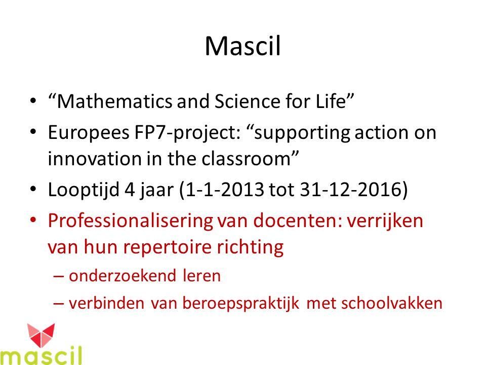 Mascil Mathematics and Science for Life Europees FP7-project: supporting action on innovation in the classroom Looptijd 4 jaar (1-1-2013 tot 31-12-2016) Professionalisering van docenten: verrijken van hun repertoire richting – onderzoekend leren – verbinden van beroepspraktijk met schoolvakken