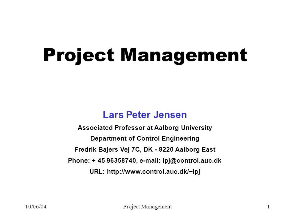 10/06/04Project Management1 Lars Peter Jensen Associated Professor at Aalborg University Department of Control Engineering Fredrik Bajers Vej 7C, DK - 9220 Aalborg East Phone: + 45 96358740, e-mail: lpj@control.auc.dk URL: http://www.control.auc.dk/~lpj