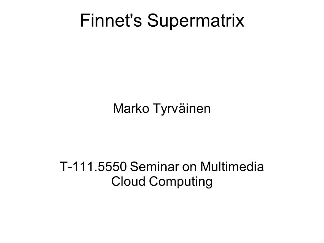 Finnet s Supermatrix Marko Tyrväinen T Seminar on Multimedia Cloud Computing