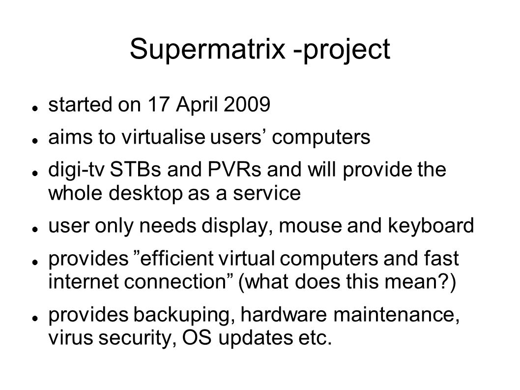 Supermatrix -project started on 17 April 2009 aims to virtualise users' computers digi-tv STBs and PVRs and will provide the whole desktop as a service user only needs display, mouse and keyboard provides efficient virtual computers and fast internet connection (what does this mean ) provides backuping, hardware maintenance, virus security, OS updates etc.