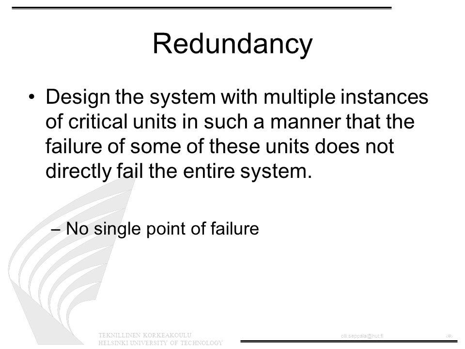 TEKNILLINEN KORKEAKOULU HELSINKI UNIVERSITY OF TECHNOLOGY olli.seppala@hut.fi‹#› Redundancy Design the system with multiple instances of critical unit