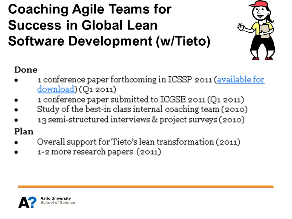 Scaling Lean and Agile (w/NSN & Ericsson) Goal Study how to scale lean and agile practices to very large, globally distributed software development projects Contributes to Task 2.3.