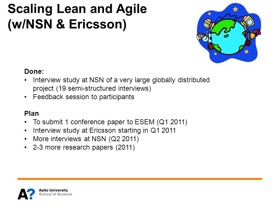Scaling Lean and Agile (w/NSN & Ericsson) Done: Interview study at NSN of a very large globally distributed project (19 semi-structured interviews) Feedback session to participants Plan To submit 1 conference paper to ESEM (Q1 2011) Interview study at Ericsson starting in Q1 2011 More interviews at NSN (Q2 2011) 2-3 more research papers (2011)