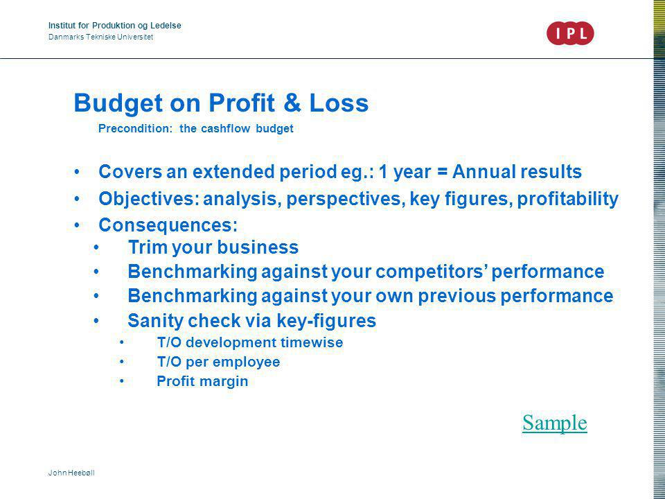 Institut for Produktion og Ledelse Danmarks Tekniske Universitet John Heebøll Budget on Profit & Loss Precondition: the cashflow budget Covers an extended period eg.: 1 year = Annual results Objectives: analysis, perspectives, key figures, profitability Consequences: Trim your business Benchmarking against your competitors' performance Benchmarking against your own previous performance Sanity check via key-figures T/O development timewise T/O per employee Profit margin Sample