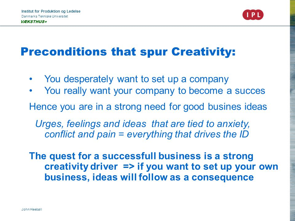 Institut for Produktion og Ledelse Danmarks Tekniske Universitet John Heebøll VÆKSTHUS+ Preconditions that spur Creativity: You desperately want to set up a company You really want your company to become a succes Hence you are in a strong need for good busines ideas Urges, feelings and ideas that are tied to anxiety, conflict and pain = everything that drives the ID The quest for a successfull business is a strong creativity driver => if you want to set up your own business, ideas will follow as a consequence