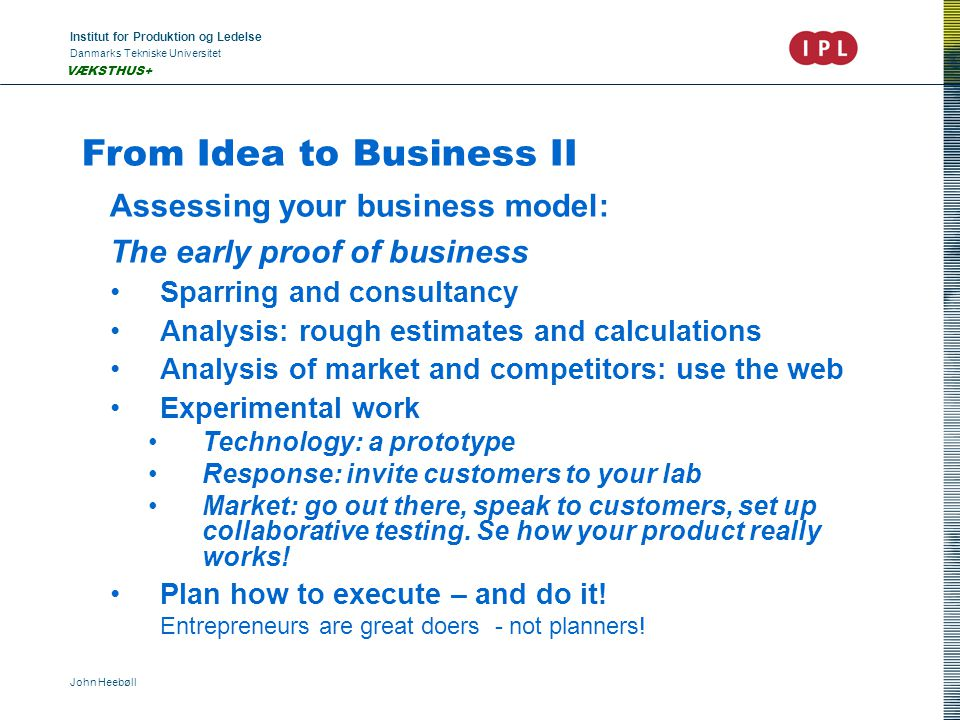 Institut for Produktion og Ledelse Danmarks Tekniske Universitet John Heebøll VÆKSTHUS+ From Idea to Business II Assessing your business model: The early proof of business Sparring and consultancy Analysis: rough estimates and calculations Analysis of market and competitors: use the web Experimental work Technology: a prototype Response: invite customers to your lab Market: go out there, speak to customers, set up collaborative testing.
