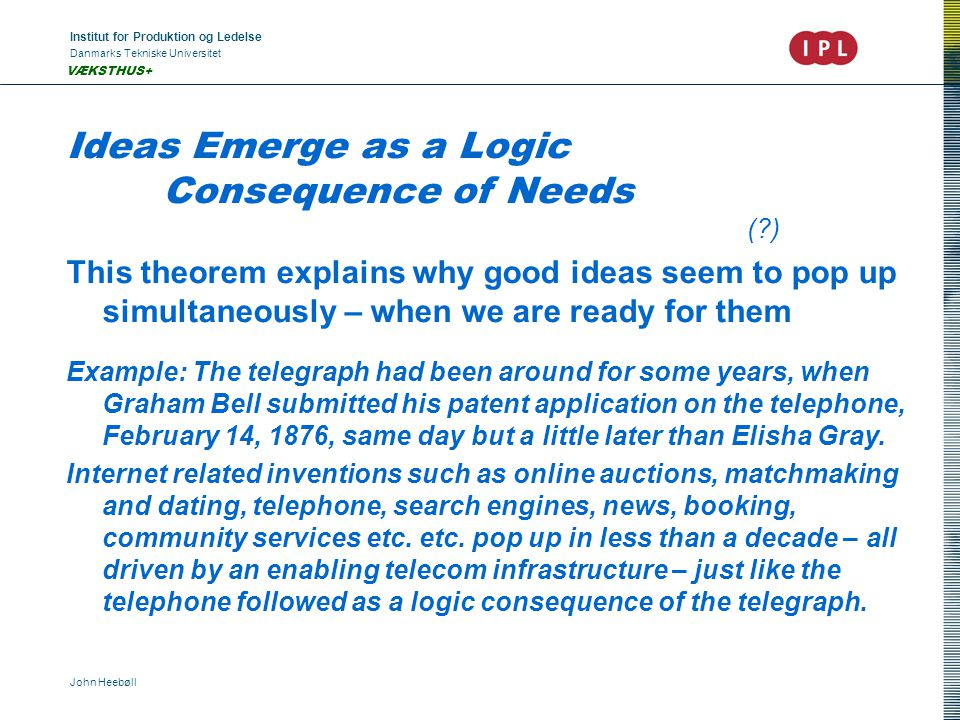Institut for Produktion og Ledelse Danmarks Tekniske Universitet John Heebøll VÆKSTHUS+ Ideas Emerge as a Logic Consequence of Needs ( ) This theorem explains why good ideas seem to pop up simultaneously – when we are ready for them Example: The telegraph had been around for some years, when Graham Bell submitted his patent application on the telephone, February 14, 1876, same day but a little later than Elisha Gray.
