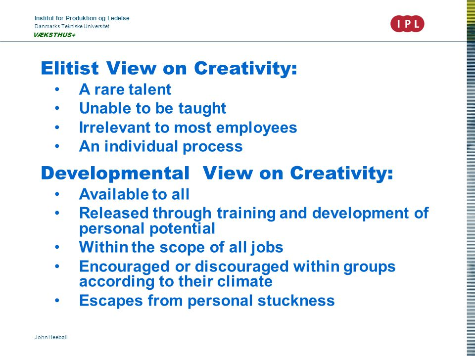Institut for Produktion og Ledelse Danmarks Tekniske Universitet John Heebøll VÆKSTHUS+ Elitist View on Creativity: A rare talent Unable to be taught Irrelevant to most employees An individual process Developmental View on Creativity: Available to all Released through training and development of personal potential Within the scope of all jobs Encouraged or discouraged within groups according to their climate Escapes from personal stuckness