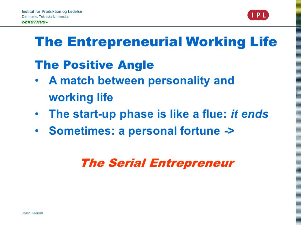 Institut for Produktion og Ledelse Danmarks Tekniske Universitet John Heebøll VÆKSTHUS+ The Entrepreneurial Working Life The Positive Angle A match between personality and working life The start-up phase is like a flue: it ends Sometimes: a personal fortune -> The Serial Entrepreneur