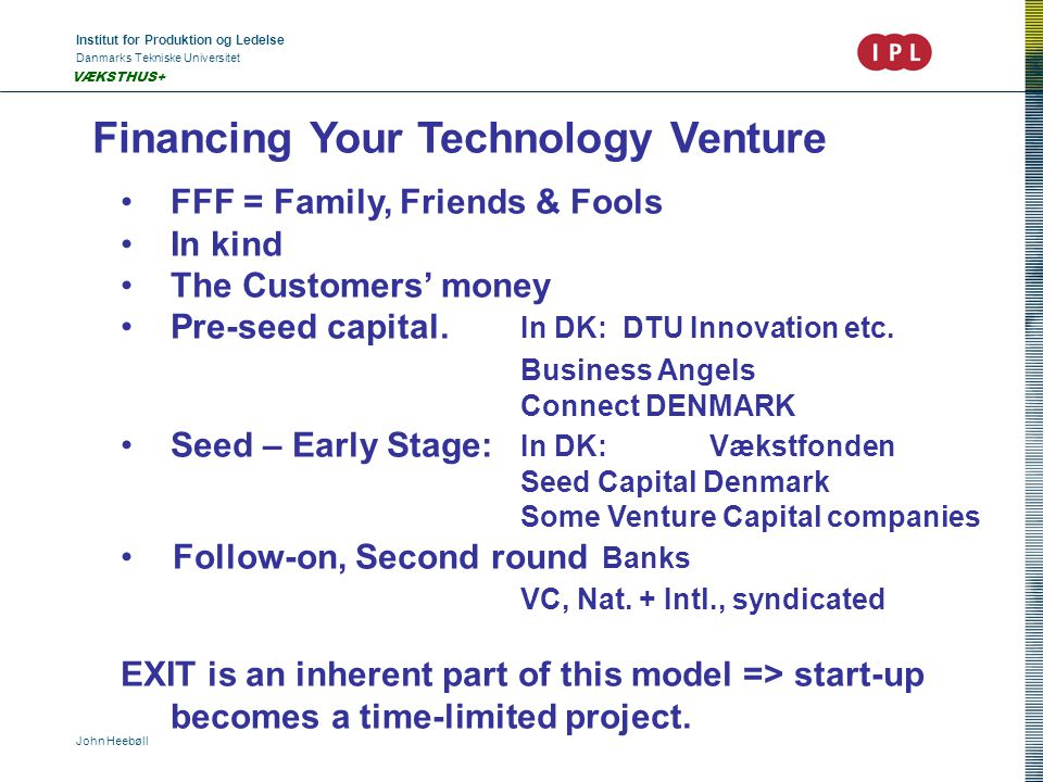 Institut for Produktion og Ledelse Danmarks Tekniske Universitet John Heebøll VÆKSTHUS+ Financing Your Technology Venture FFF = Family, Friends & Fools In kind The Customers' money Pre-seed capital.