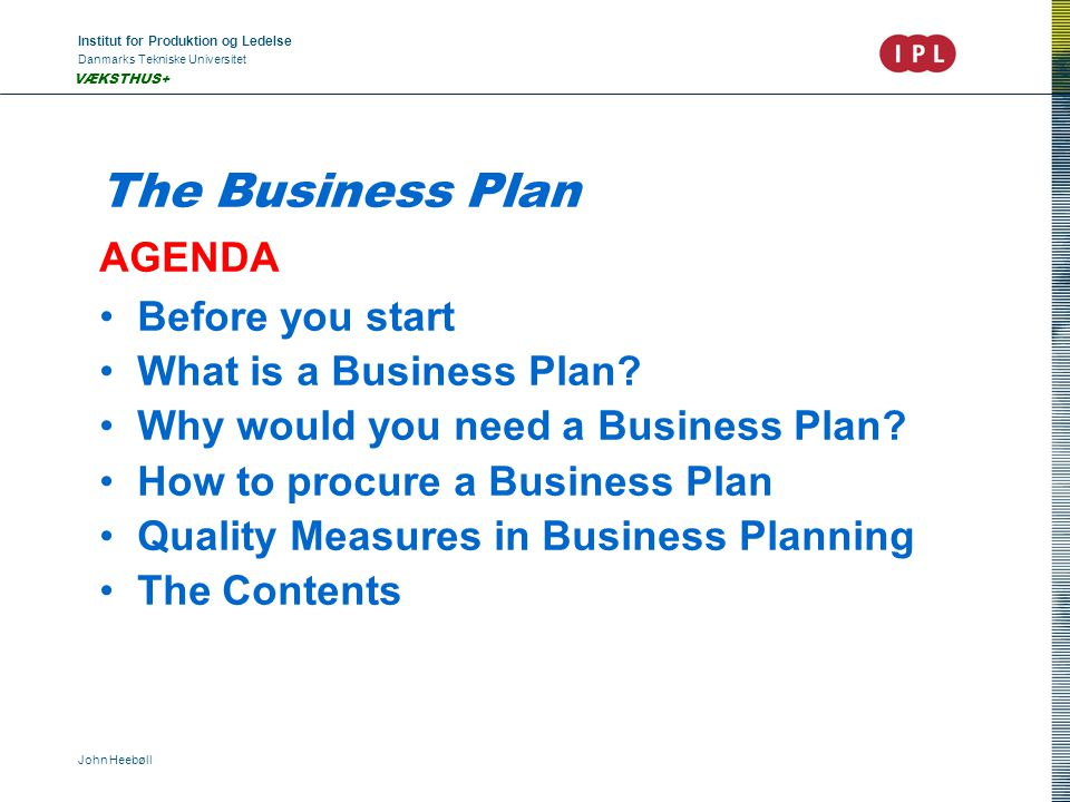 Institut for Produktion og Ledelse Danmarks Tekniske Universitet John Heebøll VÆKSTHUS+ The Business Plan AGENDA Before you start What is a Business Plan.