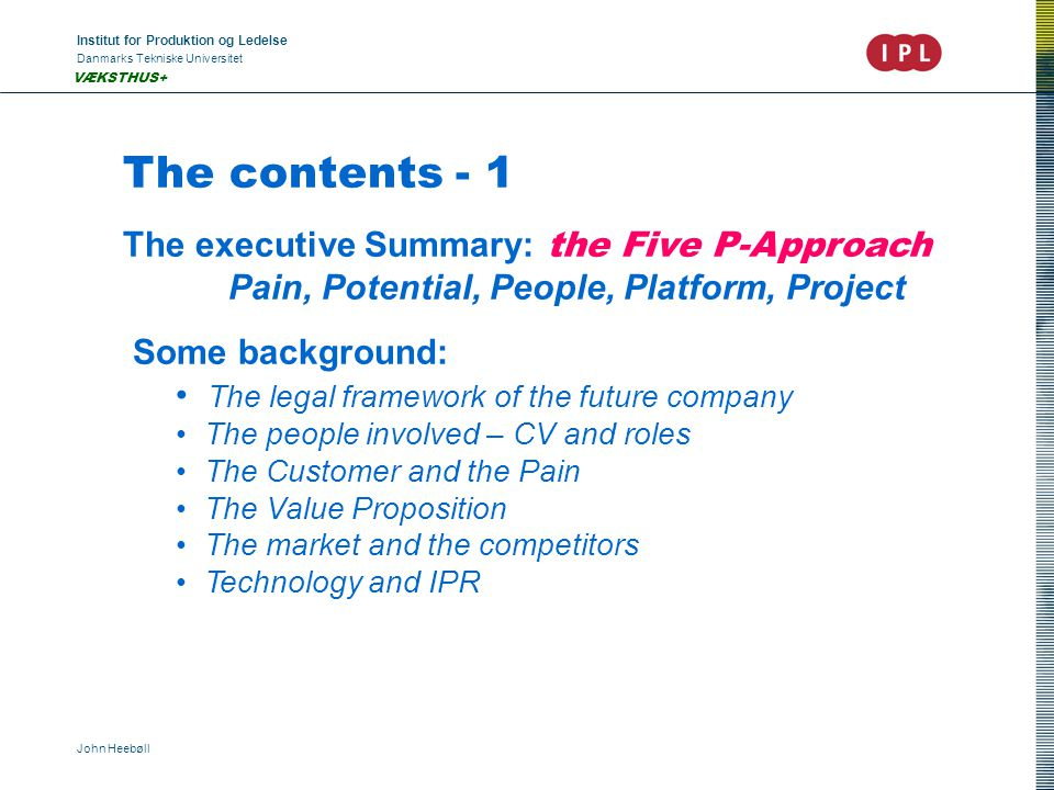 Institut for Produktion og Ledelse Danmarks Tekniske Universitet John Heebøll VÆKSTHUS+ The contents - 1 The executive Summary: the Five P-Approach Pain, Potential, People, Platform, Project Some background: The legal framework of the future company The people involved – CV and roles The Customer and the Pain The Value Proposition The market and the competitors Technology and IPR