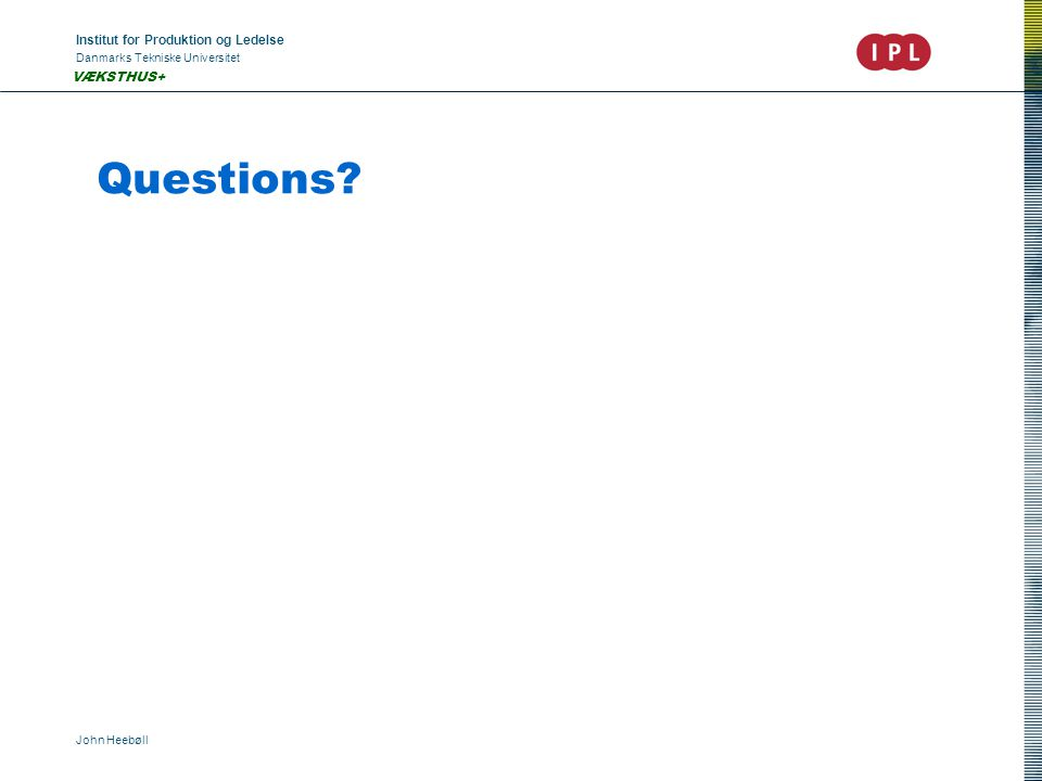 Institut for Produktion og Ledelse Danmarks Tekniske Universitet John Heebøll VÆKSTHUS+ Questions?
