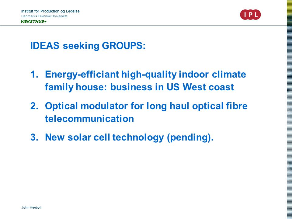 Institut for Produktion og Ledelse Danmarks Tekniske Universitet John Heebøll VÆKSTHUS+ IDEAS seeking GROUPS: 1.Energy-efficiant high-quality indoor climate family house: business in US West coast 2.Optical modulator for long haul optical fibre telecommunication 3.New solar cell technology (pending).