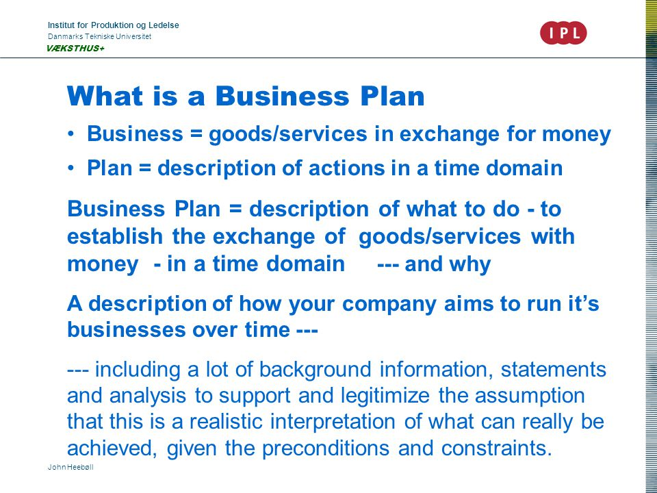 Institut for Produktion og Ledelse Danmarks Tekniske Universitet John Heebøll VÆKSTHUS+ What is a Business Plan Business = goods/services in exchange for money Plan = description of actions in a time domain Business Plan = description of what to do - to establish the exchange of goods/services with money - in a time domain A description of how your company aims to run it's businesses over time --- --- including a lot of background information, statements and analysis to support and legitimize the assumption that this is a realistic interpretation of what can really be achieved, given the preconditions and constraints.
