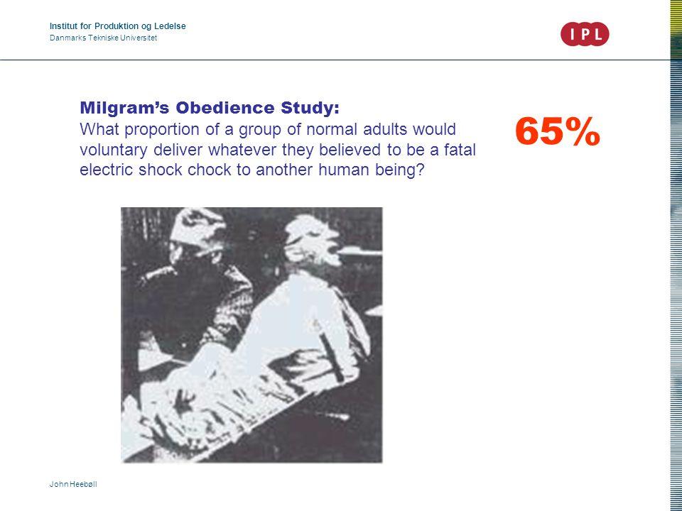 Institut for Produktion og Ledelse Danmarks Tekniske Universitet John Heebøll Milgram's Obedience Study: What proportion of a group of normal adults w